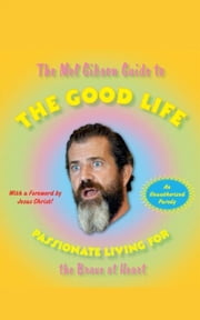 The Mel Gibson Guide to the Good Life - Passionate Living for the Brave at Heart ebook by Andrew Morton