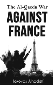 The Al-Qaeda War Agaisnt France ebook by Iakovos Alhadeff
