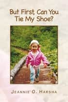 But First,Can You Tie My Shoe? ebook by Jeannie O. Harsha