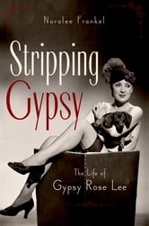 Stripping Gypsy - The Life of Gypsy Rose Lee ebook by Noralee Frankel
