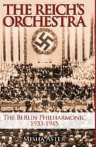 Reich's Orchestra - The Berlin Philharmonic 1933-1945 ebook by Misha Aster