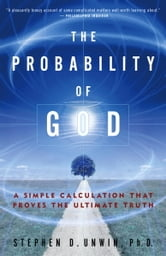 The Probability of God - A Simple Calculation That Proves the Ultimate Truth ebook by Dr. Stephen D. Unwin
