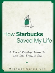 How Starbucks Saved My Life - A Son of Privilege Learns to Live Like Everyone Else ebook by Michael Gates Gill