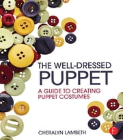 The Well-Dressed Puppet - A Guide to Creating Puppet Costumes ebook by Cheralyn Lambeth