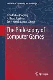 The Philosophy of Computer Games ebook by John Richard Sageng,Tarjei Mandt Larsen,Hallvard J. Fossheim