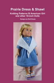 Prairie Dress & Shawl, Knitting Patterns fit American Girl and other 18-Inch Dolls ebook by Ruth Braatz