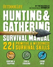 Outdoor Life: Hunting & Gathering Survival Manual - 221 Primitive & Wilderness Survival Skills ebook by Tim MacWelch,The Editors of Outdoor Life