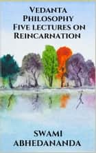 Vedanta Philosophy - Five lectures on Reincarnation ebook by Swami Abhedananda