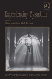 Experiencing Byzantium - Papers from the 44th Spring Symposium of Byzantine Studies, Newcastle and Durham, April 2011 ebook by Dr Claire Nesbitt,Dr Mark Jackson,Ms Rowena Loverance