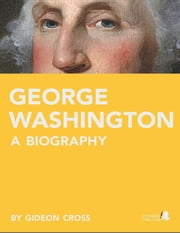 George Washington: A Biography ebook by Gideon  Cross