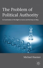 The Problem of Political Authority - An Examination of the Right to Coerce and the Duty to Obey ebook by Professor Michael Huemer