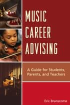 Music Career Advising - A Guide for Students, Parents, and Teachers ebook by Eric Branscome