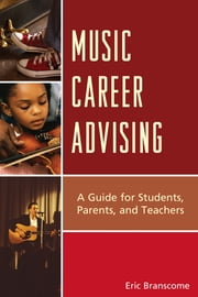Music Career Advising - A Guide for Students, Parents, and Teachers ebook by Dr. Eric Branscome