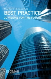 Market Research Best Practice - 30 Visions for the Future ebook by ESOMAR,Peter Mouncey,Frank Wimmer