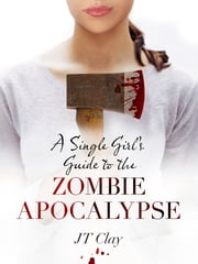 A Single Girl's Guide to the Zombie Apocalypse ebook by JT Clay
