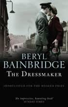 The Dressmaker - Shortlisted for the Booker Prize, 1973 ebook by Beryl Bainbridge