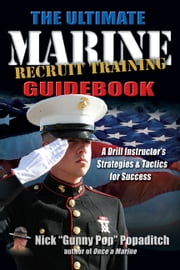 Ultimate Marine Recruit Training Guidebook - A Drill Instructor's Strategies and Tactics for Success ebook by Nick Popaditch