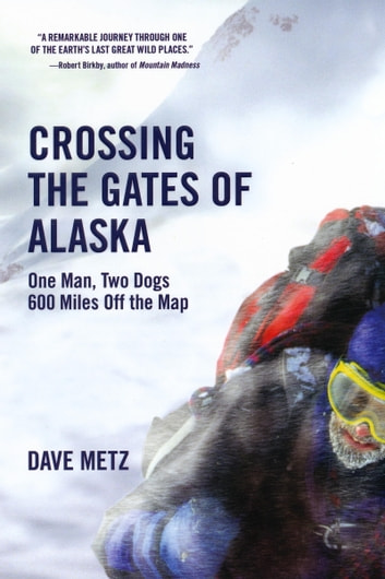 Crossing The Gates of Alaska - One Man, Two Dogs 600 Miles Off the Map ebook by Dave Metz