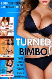 Turned Bimbo!: Three Erotic Stories of Bimbo Transformation, Menage, and Exhibitionism ebook by Jessica Whitethread