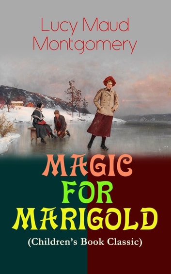 MAGIC FOR MARIGOLD (Children's Book Classic) - Adventure Novel (Including the Memoirs of Lucy Maud Montgomery) ebook by Lucy Maud Montgomery