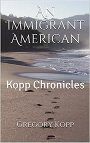 An Immigrant American - Kopp Chronicles, #1 ebook by Gregory Kopp
