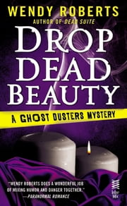 Drop Dead Beauty - A Ghost Dusters Mystery ebook by Wendy Roberts