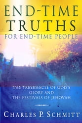 End-Time Truths for End-Time People: The Tabernacle of God's Glory and the Festivals of Jehova ebook by Charles P. Schmitt