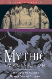 The Mythic Imagination - The Quest for Meaning Through Personal Mythology ebook by Stephen Larsen, Ph.D.
