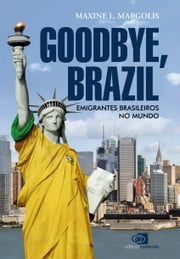 Goodbye, Brazil - emigrantes brasileiros no mundo ebook by Maxine L. Margolis