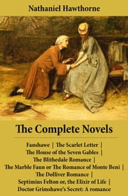 The Complete Novels (All 8 Unabridged Hawthorne Novels and Romances) - Fanshawe + The Scarlet Letter + The House of the Seven Gables + The Blithedale Romance + The Marble Faun or The Romance of Monte Beni (Transformation) + The Dolliver Romance (unfinished) + Septimius Felton or, the Elixir of Life ebook by Nathaniel  Hawthorne