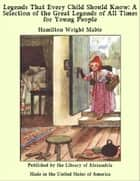 Legends That Every Child Should Know ebook by Hamilton Wright Mabie