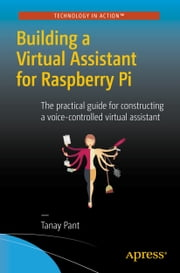 Building a Virtual Assistant for Raspberry Pi - The practical guide for constructing a voice-controlled virtual assistant ebook by Tanay Pant