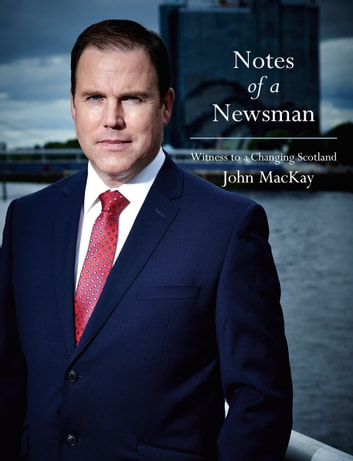 Notes of a Newsman - Witness to a Changing Scotland ebook by John MacKay