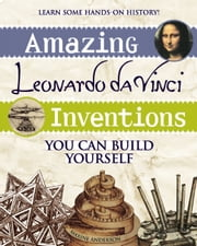 Amazing Leonardo da Vinci Inventions - You Can Build Yourself ebook by Maxine Anderson