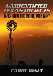 Unidentified Texas Objects - Tales from the Weird, Wild West ebook by Carol Walt