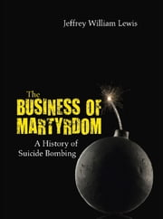 The Business of Martyrdom - A History of Suicide Bombing ebook by Jeffrey William Lewis