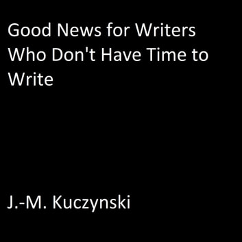 Good News for Writers Who Don't have Time to Write audiobook by J.-M. Kuczynski