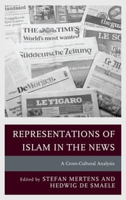 Representations of Islam in the News - A Cross-Cultural Analysis ebook by Stefan Mertens,Hedwig de Smaele,David Abadi,Arshad Amanullah,Anna Berbers,Jan Ceuppens,Dorien De Booser,Rozane De Cock,Koenraad Du Pont,Leen d'Haenens,Elke Ichau,Joyce Koeman,Elien Kok,Lut Lams,Stefan Mertens,Stefanie Nijs,Elizabeth Poole,Hedwig de Smaele,Roza Tsagarousianou,Chris Verschooten