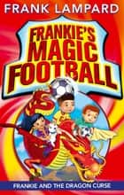 Frankie's Magic Football: Frankie and the Dragon Curse - Book 7 ebook by Frank Lampard