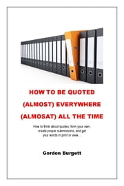 How to Be Quoted (Almost) Everywhere (Almost) All the Time ebook by Gordon Burgett