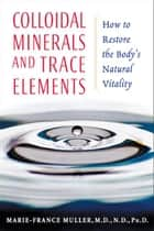 Colloidal Minerals and Trace Elements ebook by Marie-France Muller, M.D., N.D., Ph.D.