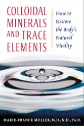 Colloidal Minerals and Trace Elements - How to Restore the Body's Natural Vitality ebook by Marie-France Muller, M.D., N.D., Ph.D.