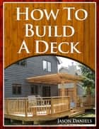 How To Build A Deck ebook by Jason Daniels