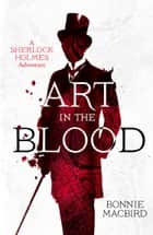 Art in the Blood (A Sherlock Holmes Adventure, Book 1) ebook by Bonnie MacBird