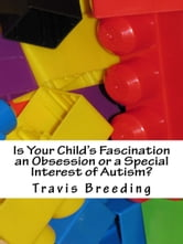 Is Your Child's Fascination an Obsession or a Special Interest of Autism? ebook by Travis Breeding