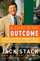 A Stake in the Outcome - Building a Culture of Ownership for the Long-Term Success of Your Business ebook by Jack Stack, Bo Burlingham