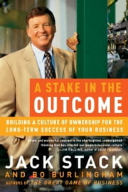 A Stake in the Outcome - Building a Culture of Ownership for the Long-Term Success of Your Business ebook by Jack Stack,Bo Burlingham
