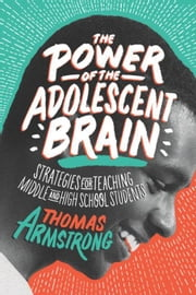 The Power of the Adolescent Brain: Strategies for Teaching Middle and High School Students ebook by Armstrong, Thomas