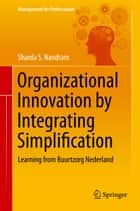Organizational Innovation by Integrating Simplification - Learning from Buurtzorg Nederland ebook by Sharda S. Nandram