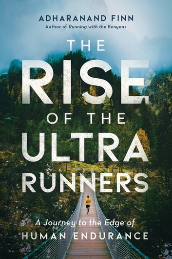 The Rise of the Ultra Runners: A Journey to the Edge of Human Endurance ebook by Adharanand Finn